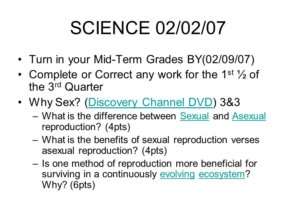 SCIENCE 02/02/07 Turn in your Mid-Term Grades BY(02/09/07) Complete or Correct any work for the 1 st ½ of the 3 rd Quarter Why Sex.
