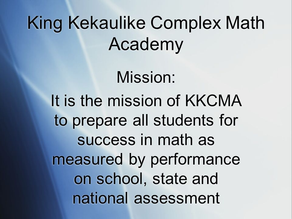 King Kekaulike Complex Math Academy Mission: It is the mission of KKCMA to prepare all students for success in math as measured by performance on school, state and national assessment Mission: It is the mission of KKCMA to prepare all students for success in math as measured by performance on school, state and national assessment