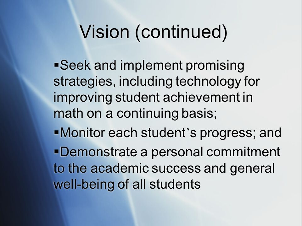 Vision (continued) Seek and implement promising strategies, including technology for improving student achievement in math on a continuing basis; Monitor each student s progress; and Demonstrate a personal commitment to the academic success and general well-being of all students Seek and implement promising strategies, including technology for improving student achievement in math on a continuing basis; Monitor each student s progress; and Demonstrate a personal commitment to the academic success and general well-being of all students