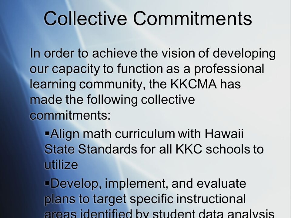 Collective Commitments In order to achieve the vision of developing our capacity to function as a professional learning community, the KKCMA has made the following collective commitments: Align math curriculum with Hawaii State Standards for all KKC schools to utilize Develop, implement, and evaluate plans to target specific instructional areas identified by student data analysis In order to achieve the vision of developing our capacity to function as a professional learning community, the KKCMA has made the following collective commitments: Align math curriculum with Hawaii State Standards for all KKC schools to utilize Develop, implement, and evaluate plans to target specific instructional areas identified by student data analysis