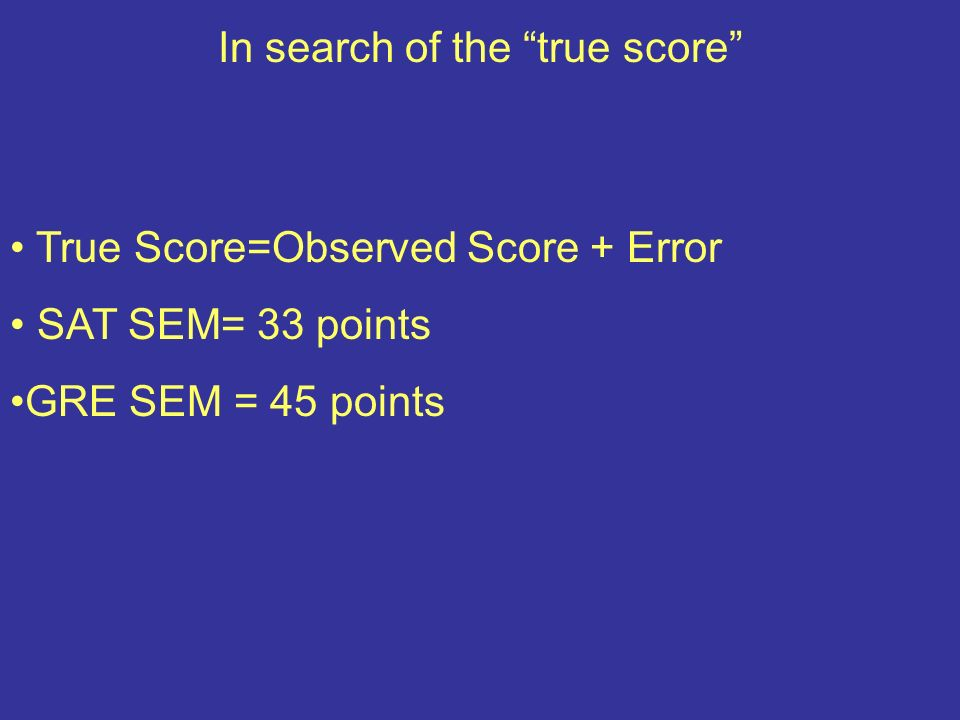 In search of the true score True Score=Observed Score + Error SAT SEM= 33 points GRE SEM = 45 points
