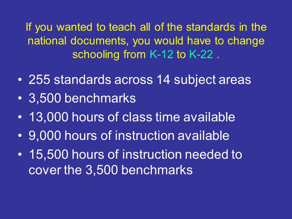 If you wanted to teach all of the standards in the national documents, you would have to change schooling from K-12 to K-22. 255 standards across 14 s