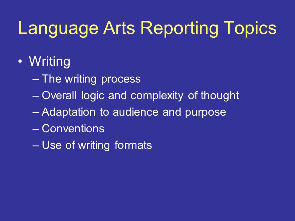 Language Arts Reporting Topics Writing –The writing process –Overall logic and complexity of thought –Adaptation to audience and purpose –Conventions