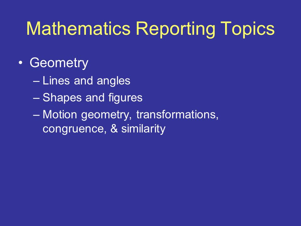 Mathematics Reporting Topics Geometry –Lines and angles –Shapes and figures –Motion geometry, transformations, congruence, & similarity