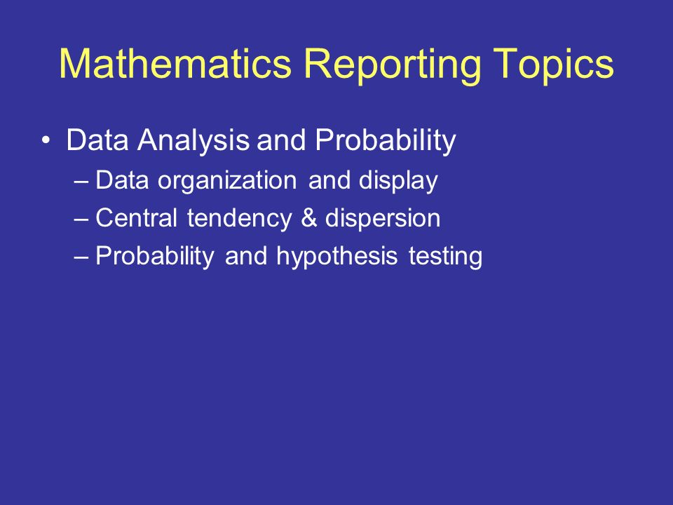 Mathematics Reporting Topics Data Analysis and Probability –Data organization and display –Central tendency & dispersion –Probability and hypothesis t