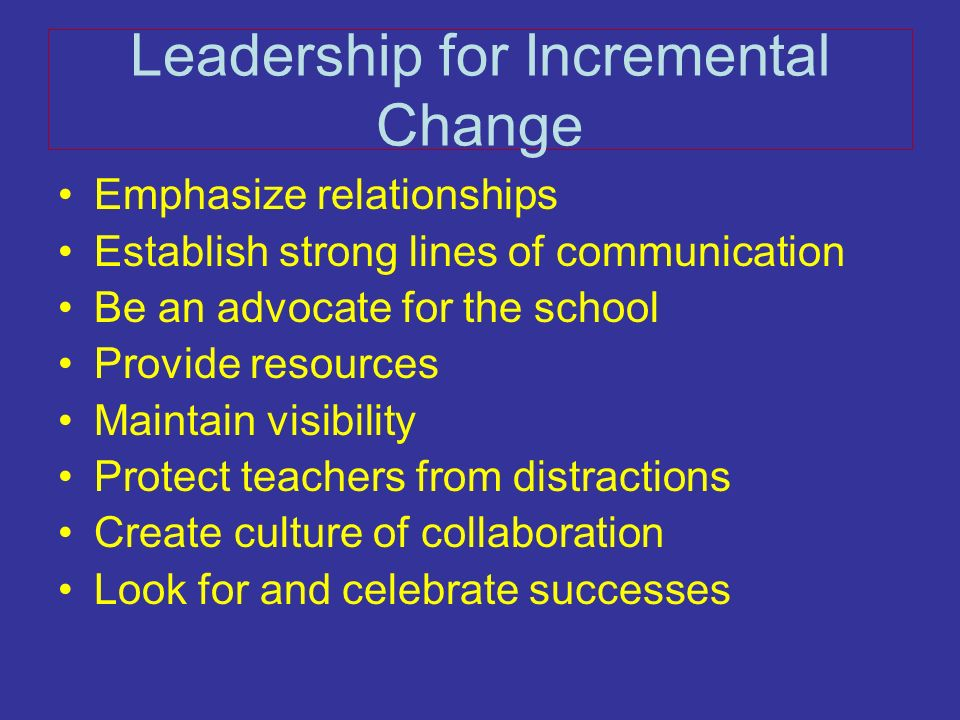 Leadership for Incremental Change Emphasize relationships Establish strong lines of communication Be an advocate for the school Provide resources Main