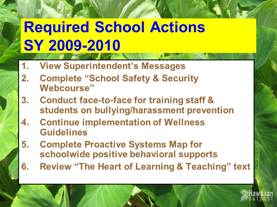 Required School Actions SY 2009-2010 1.View Superintendents Messages 2.Complete School Safety & Security Webcourse 3.Conduct face-to-face for training staff & students on bullying/harassment prevention 4.Continue implementation of Wellness Guidelines 5.Complete Proactive Systems Map for schoolwide positive behavioral supports 6.Review The Heart of Learning & Teaching text