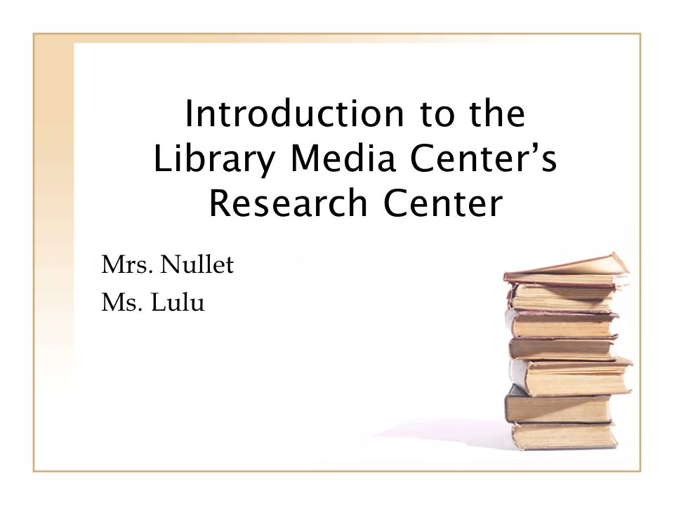 Introduction to the Library Media Centers Research Center Mrs. Nullet Ms. Lulu