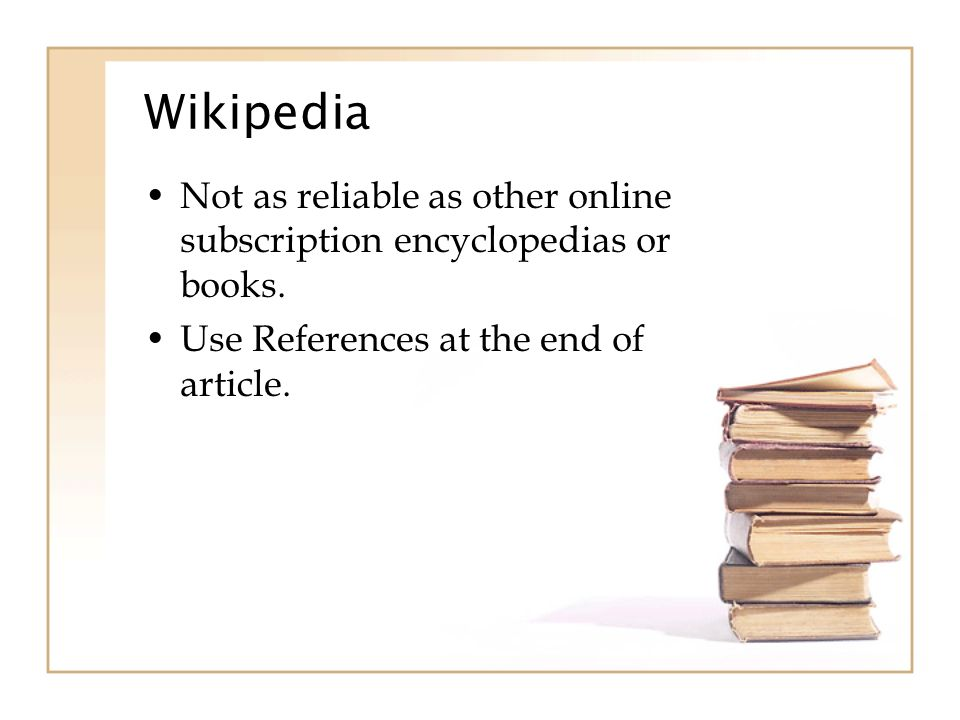 Wikipedia Not as reliable as other online subscription encyclopedias or books.