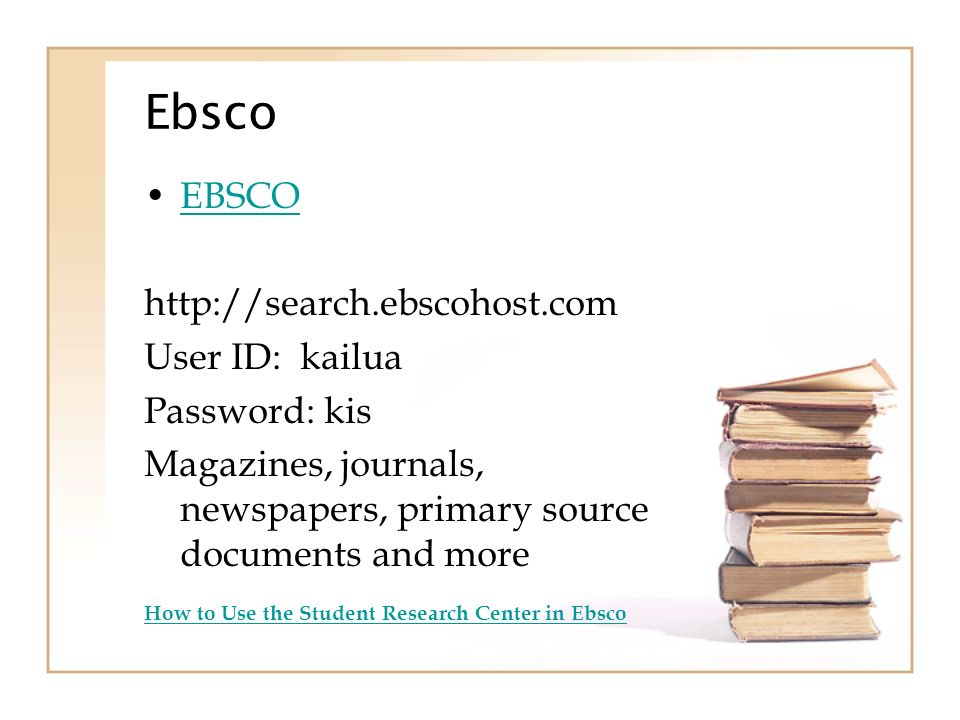 Ebsco EBSCO http://search.ebscohost.com User ID: kailua Password: kis Magazines, journals, newspapers, primary source documents and more How to Use the Student Research Center in Ebsco