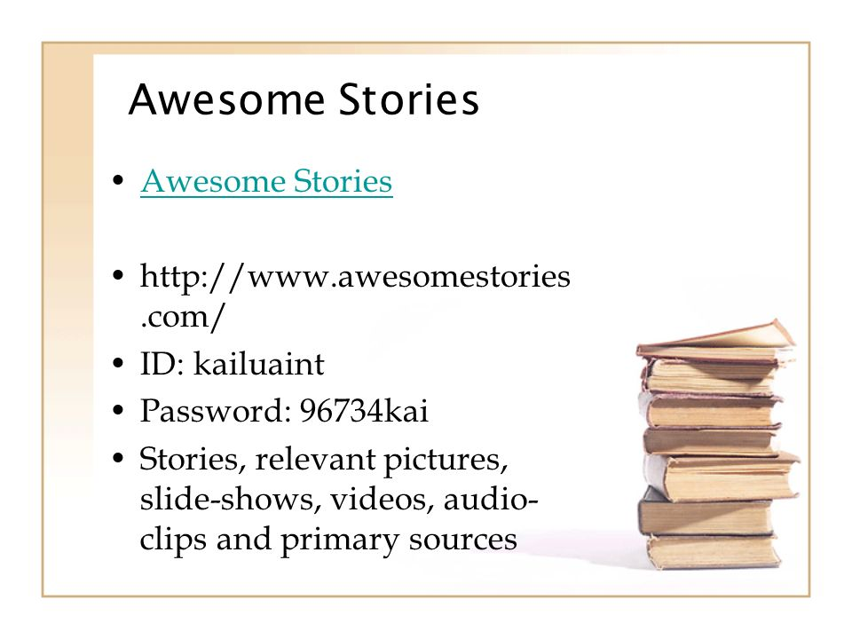 Awesome Stories http://www.awesomestories.com/ ID: kailuaint Password: 96734kai Stories, relevant pictures, slide-shows, videos, audio- clips and primary sources
