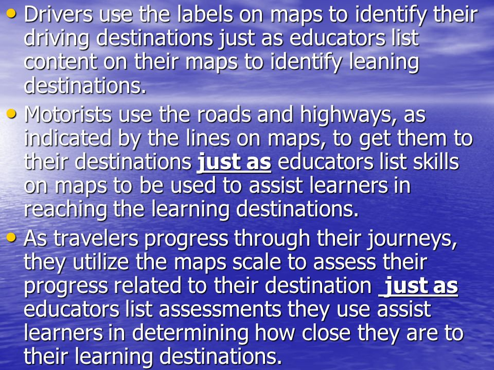 Drivers use the labels on maps to identify their driving destinations just as educators list content on their maps to identify leaning destinations. D