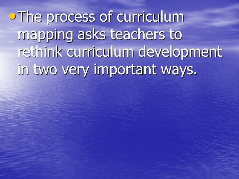 The process of curriculum mapping asks teachers to rethink curriculum development in two very important ways. The process of curriculum mapping asks t
