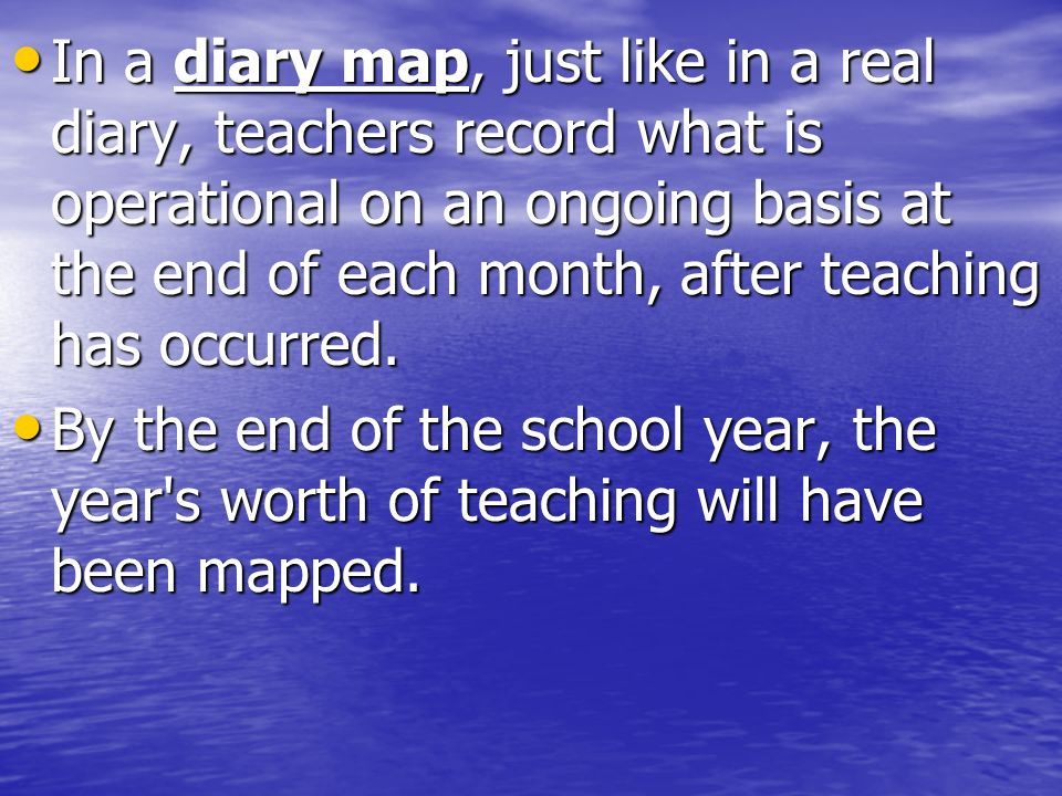 In a diary map, just like in a real diary, teachers record what is operational on an ongoing basis at the end of each month, after teaching has occurr