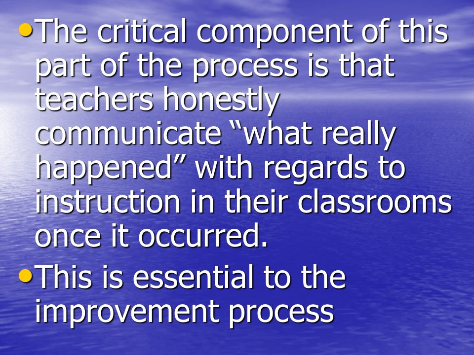 The critical component of this part of the process is that teachers honestly communicate what really happened with regards to instruction in their cla