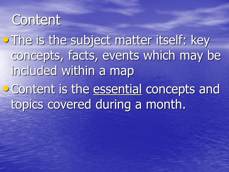 Content The is the subject matter itself: key concepts, facts, events which may be included within a map The is the subject matter itself: key concept