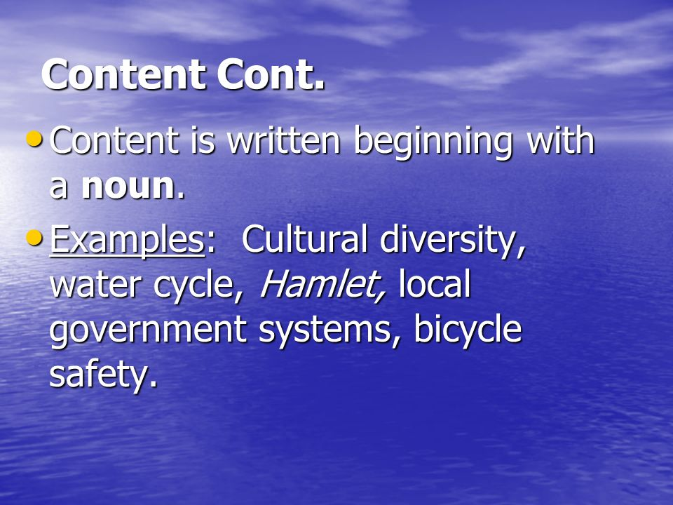 Content Cont. Content is written beginning with a noun. Content is written beginning with a noun. Examples: Cultural diversity, water cycle, Hamlet, l