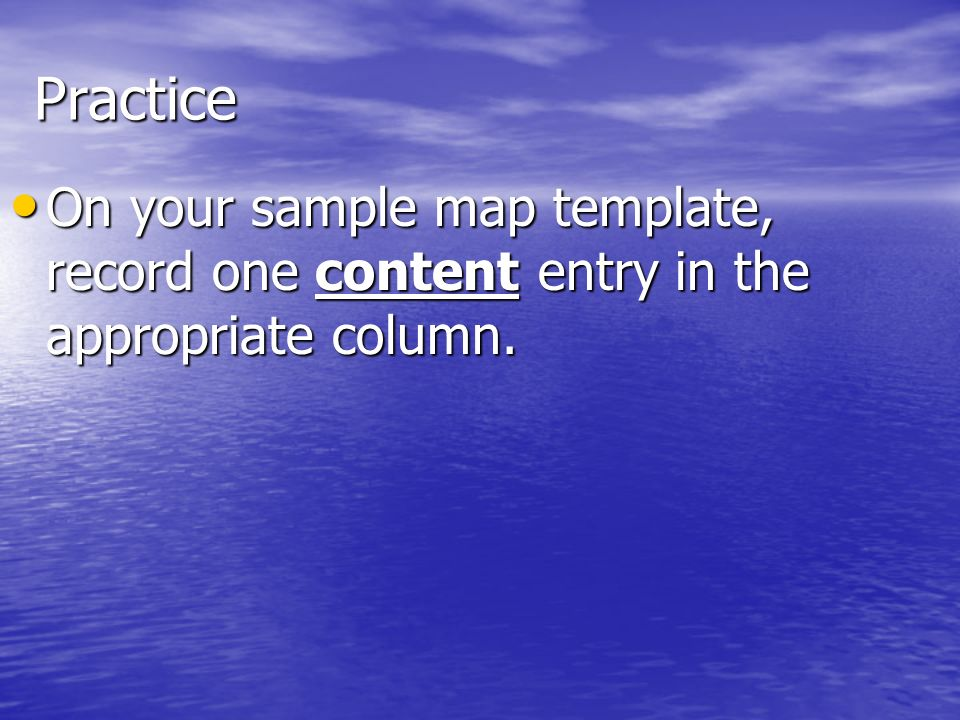 Practice On your sample map template, record one content entry in the appropriate column. On your sample map template, record one content entry in the