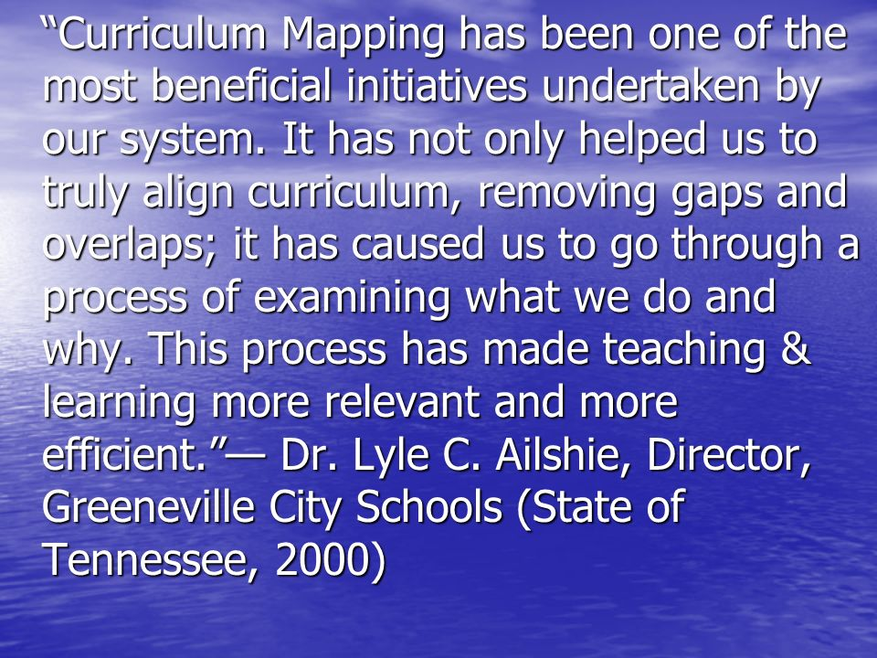Curriculum Mapping has been one of the most beneficial initiatives undertaken by our system. It has not only helped us to truly align curriculum, remo