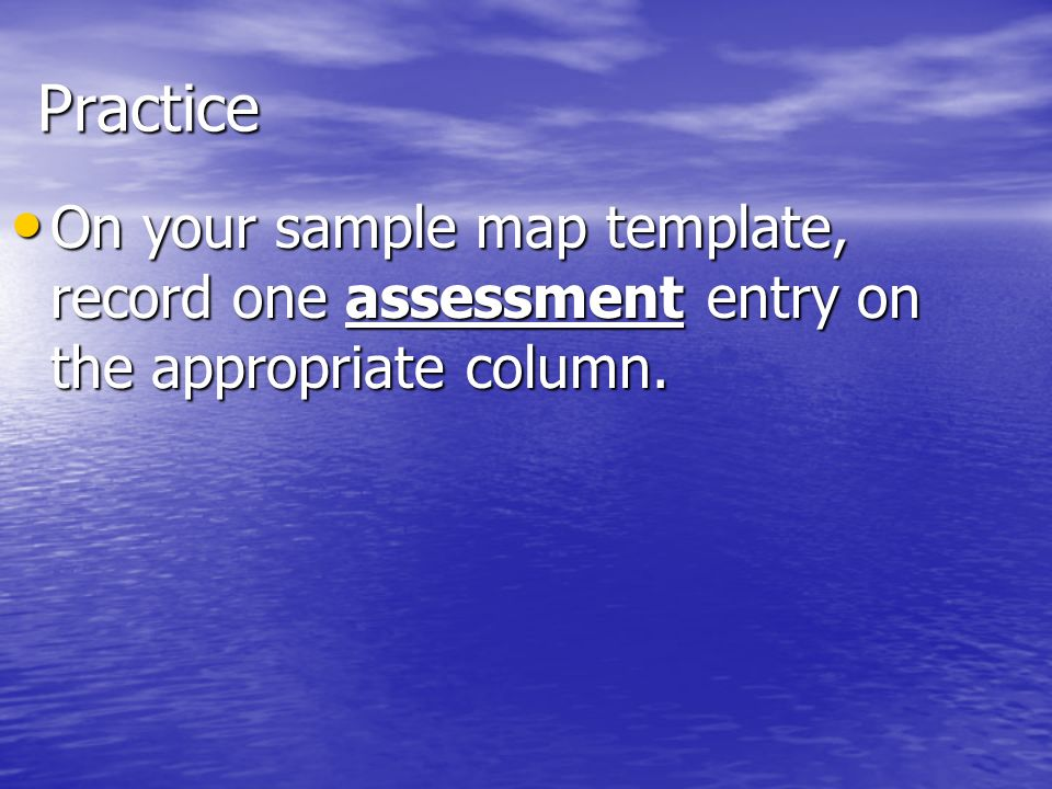 Practice On your sample map template, record one assessment entry on the appropriate column. On your sample map template, record one assessment entry