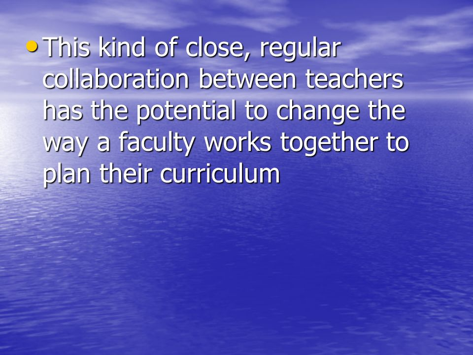 This kind of close, regular collaboration between teachers has the potential to change the way a faculty works together to plan their curriculum This