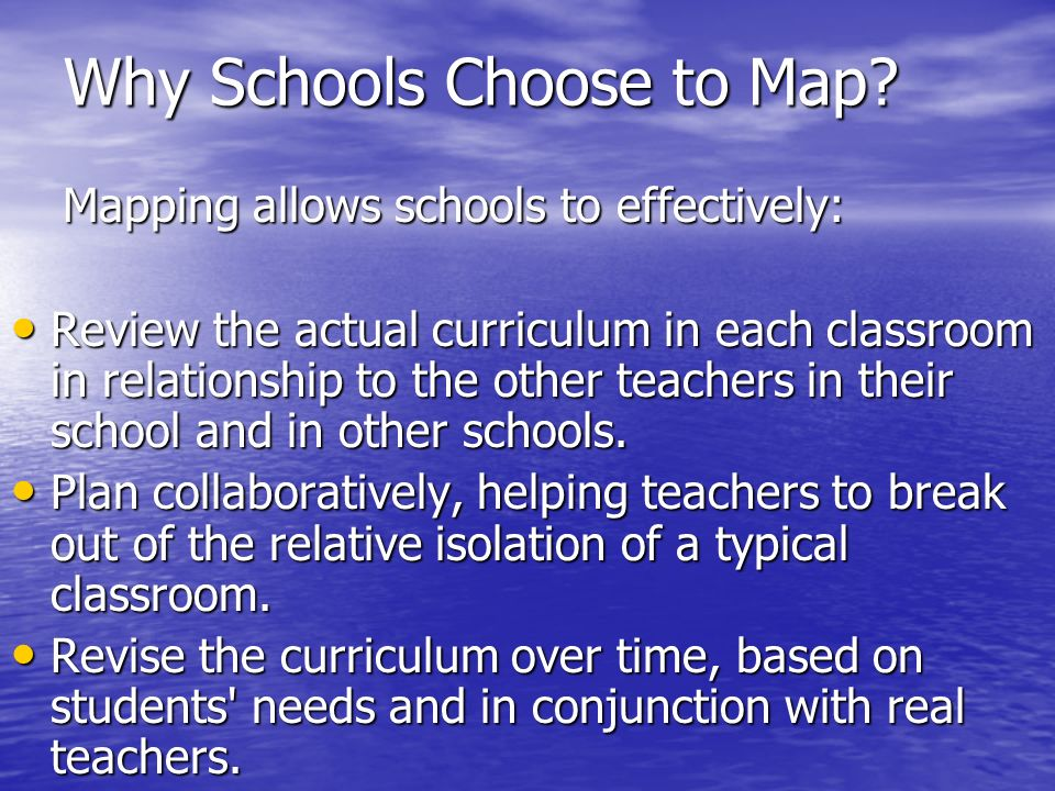 Why Schools Choose to Map? Mapping allows schools to effectively: Mapping allows schools to effectively: Review the actual curriculum in each classroo