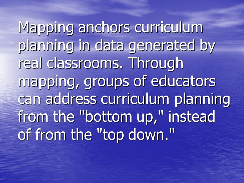 Mapping anchors curriculum planning in data generated by real classrooms. Through mapping, groups of educators can address curriculum planning from th