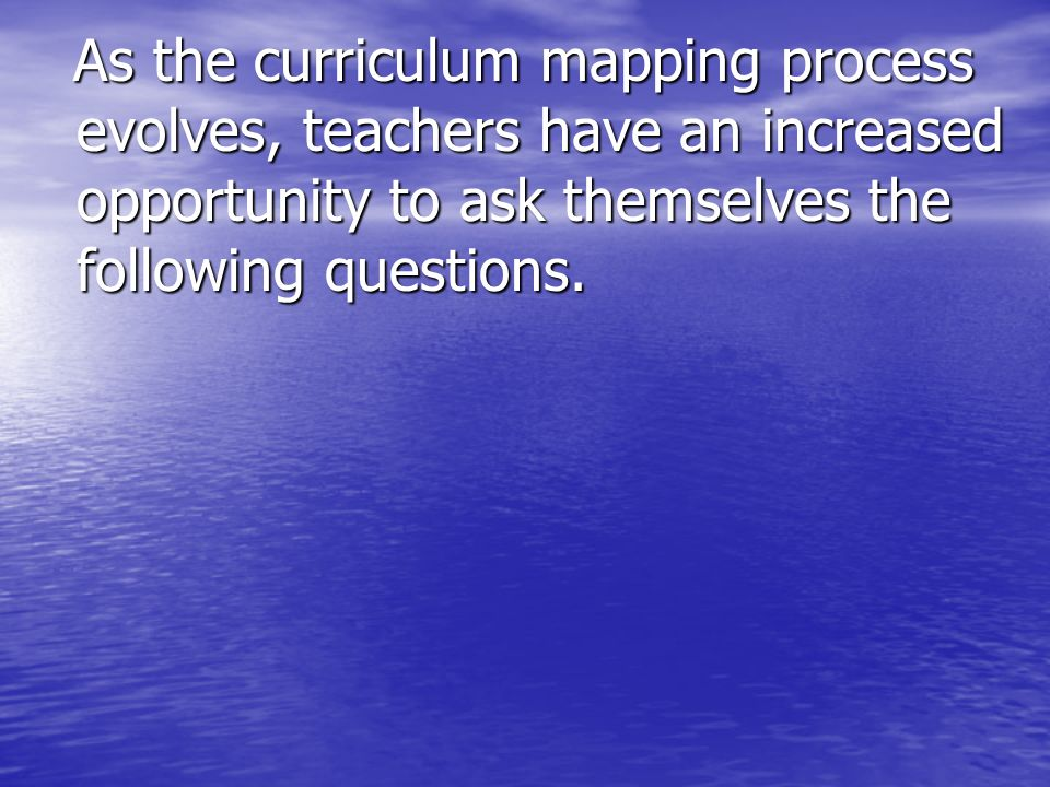 As the curriculum mapping process evolves, teachers have an increased opportunity to ask themselves the following questions. As the curriculum mapping