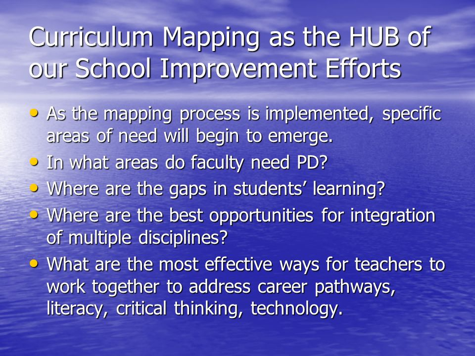 Curriculum Mapping as the HUB of our School Improvement Efforts As the mapping process is implemented, specific areas of need will begin to emerge. As