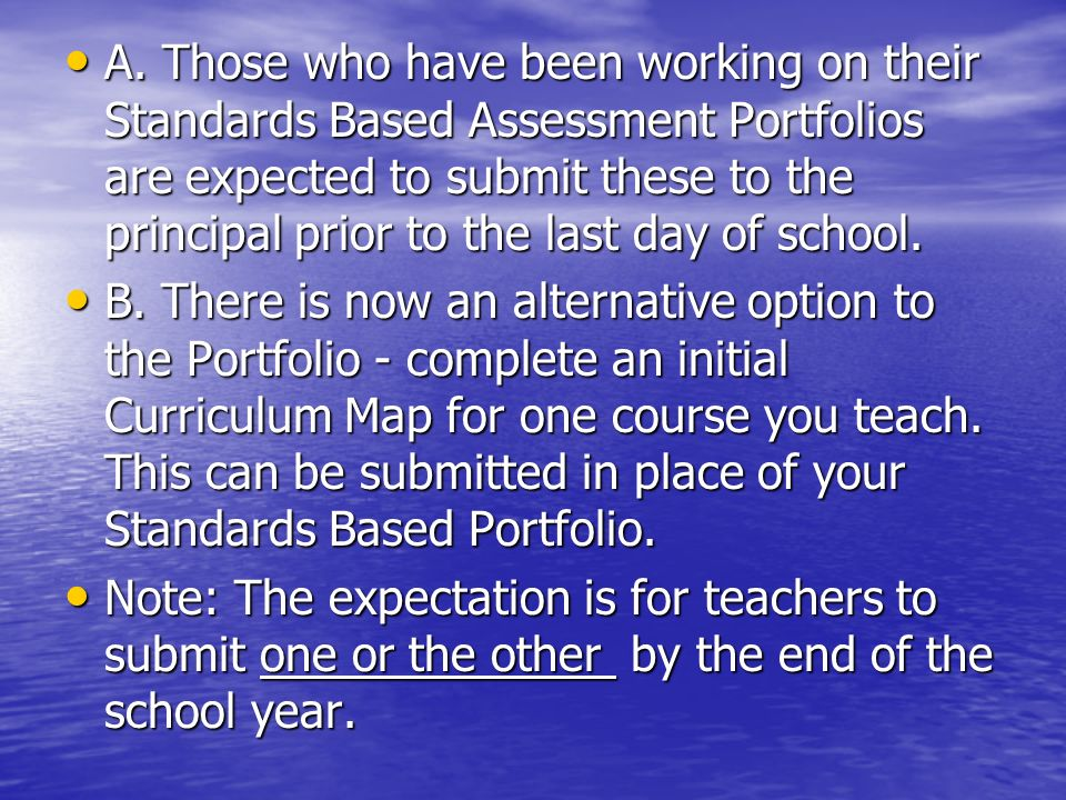 A. Those who have been working on their Standards Based Assessment Portfolios are expected to submit these to the principal prior to the last day of s
