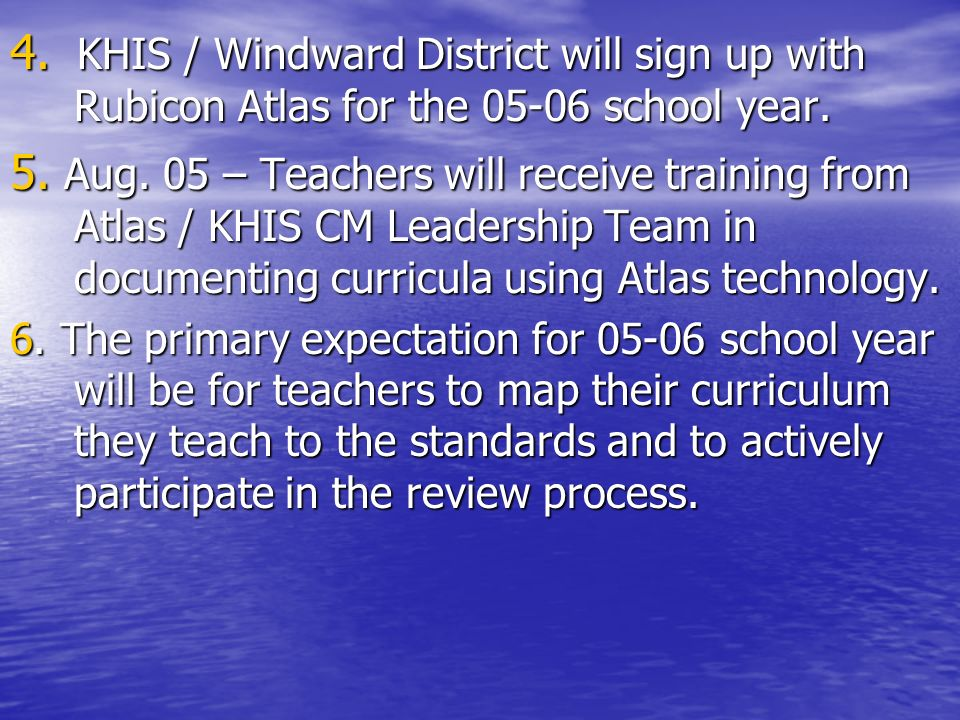 4. KHIS / Windward District will sign up with Rubicon Atlas for the 05-06 school year. 5. Aug. 05 – Teachers will receive training from Atlas / KHIS C