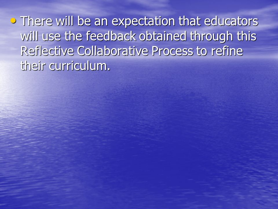 There will be an expectation that educators will use the feedback obtained through this Reflective Collaborative Process to refine their curriculum. T