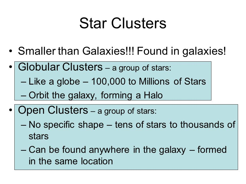Star Clusters Smaller than Galaxies!!! Found in galaxies! Globular Clusters – a group of stars: –Like a globe – 100,000 to Millions of Stars –Orbit th