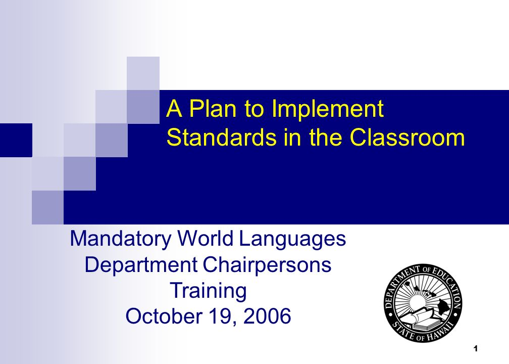 1 A Plan to Implement Standards in the Classroom Mandatory World Languages Department Chairpersons Training October 19, 2006
