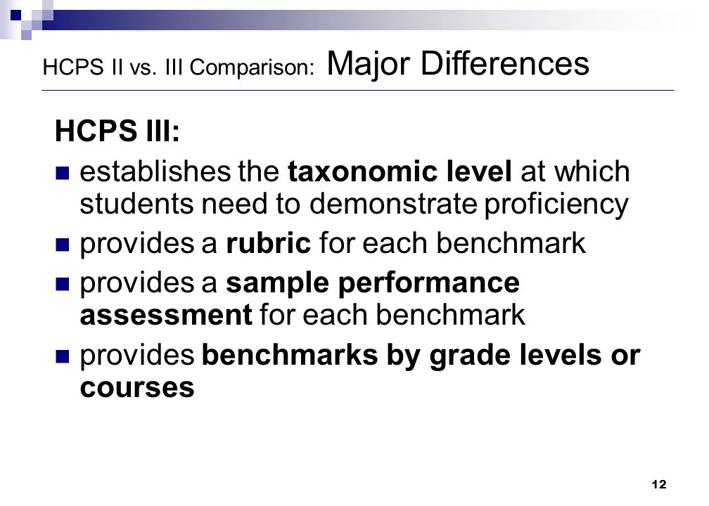 12 HCPS II vs. III Comparison: Major Differences HCPS III: establishes the taxonomic level at which students need to demonstrate proficiency provides