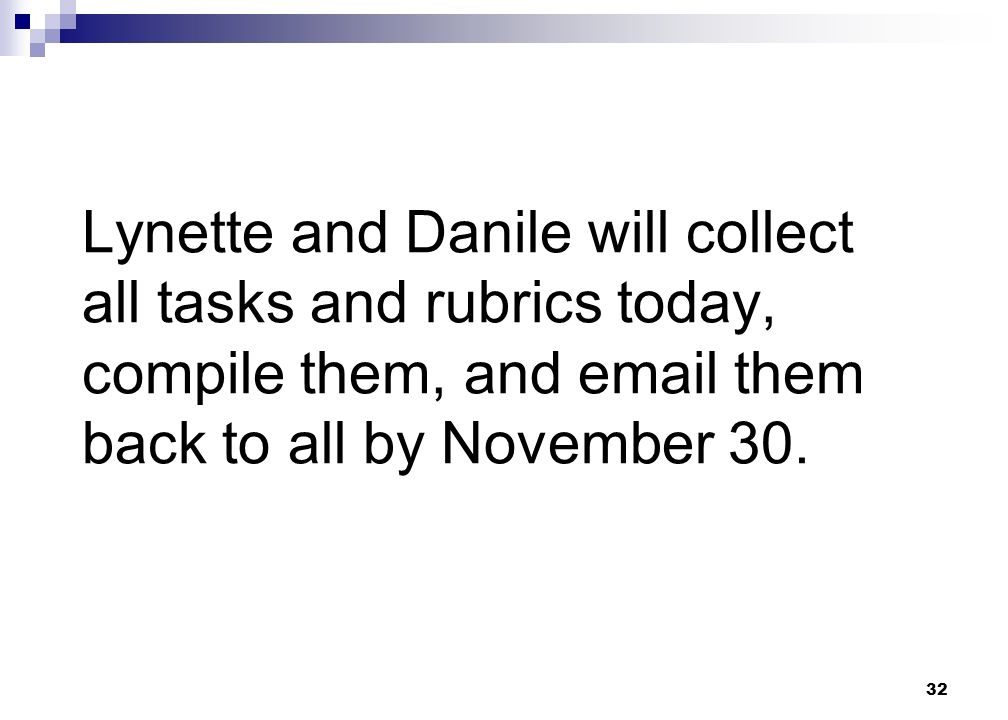 32 Lynette and Danile will collect all tasks and rubrics today, compile them, and email them back to all by November 30.