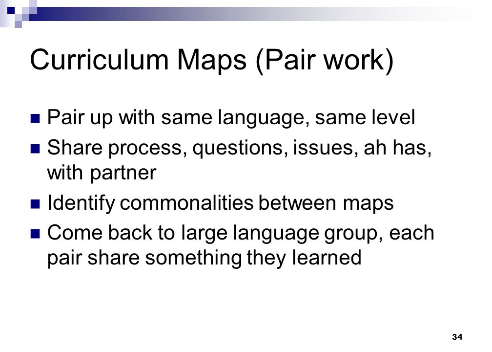 34 Curriculum Maps (Pair work) Pair up with same language, same level Share process, questions, issues, ah has, with partner Identify commonalities between maps Come back to large language group, each pair share something they learned