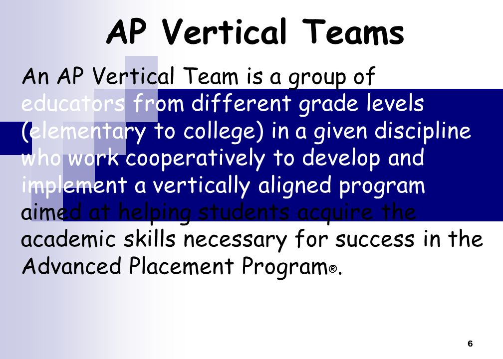 6 AP Vertical Teams An AP Vertical Team is a group of of educators from different grade levels (elementary to college) in a given discipline who work cooperatively to develop and implement a vertically aligned program aimed at helping students acquire the academic skills necessary for success in the Advanced Placement Program ®.