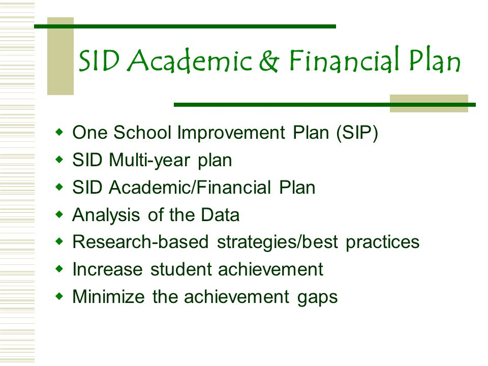 SID Academic & Financial Plan One School Improvement Plan (SIP) SID Multi-year plan SID Academic/Financial Plan Analysis of the Data Research-based strategies/best practices Increase student achievement Minimize the achievement gaps