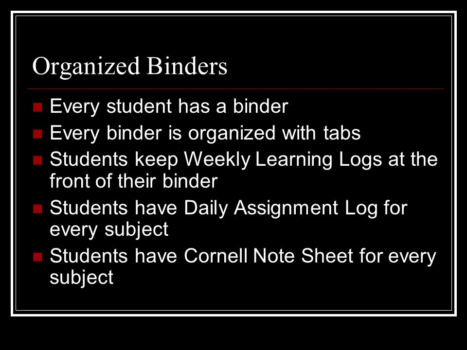 Organized Binders Every student has a binder Every binder is organized with tabs Students keep Weekly Learning Logs at the front of their binder Stude