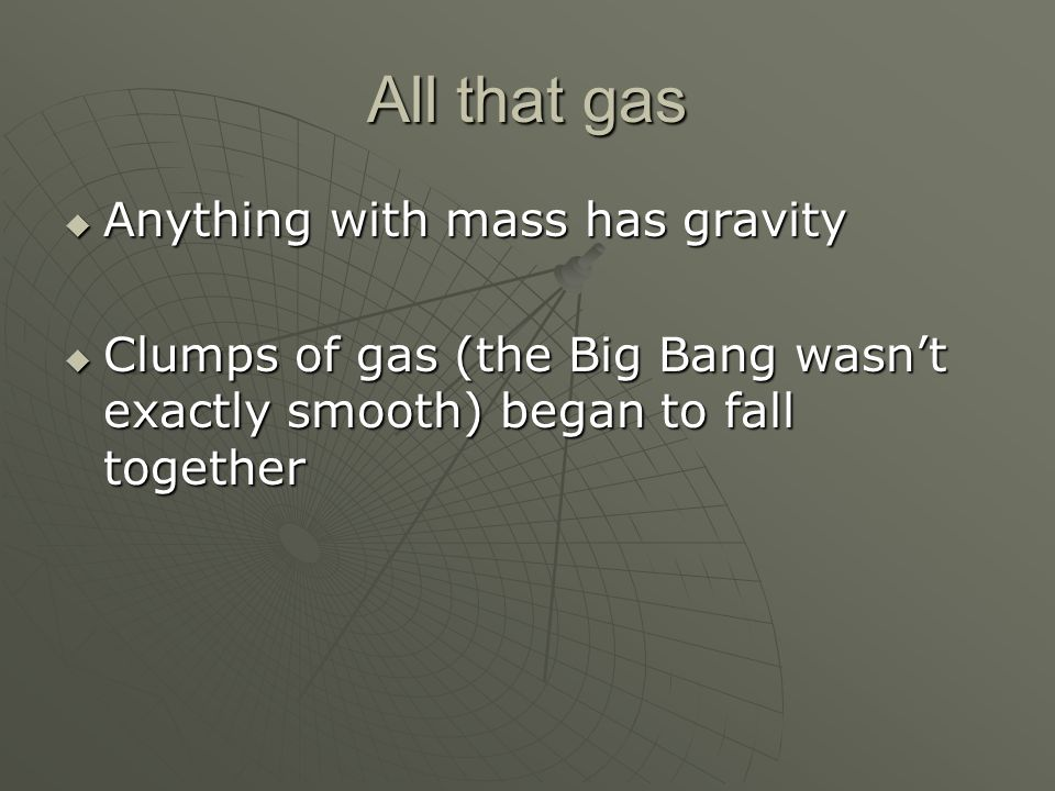 All that gas Anything with mass has gravity Anything with mass has gravity Clumps of gas (the Big Bang wasnt exactly smooth) began to fall together Cl