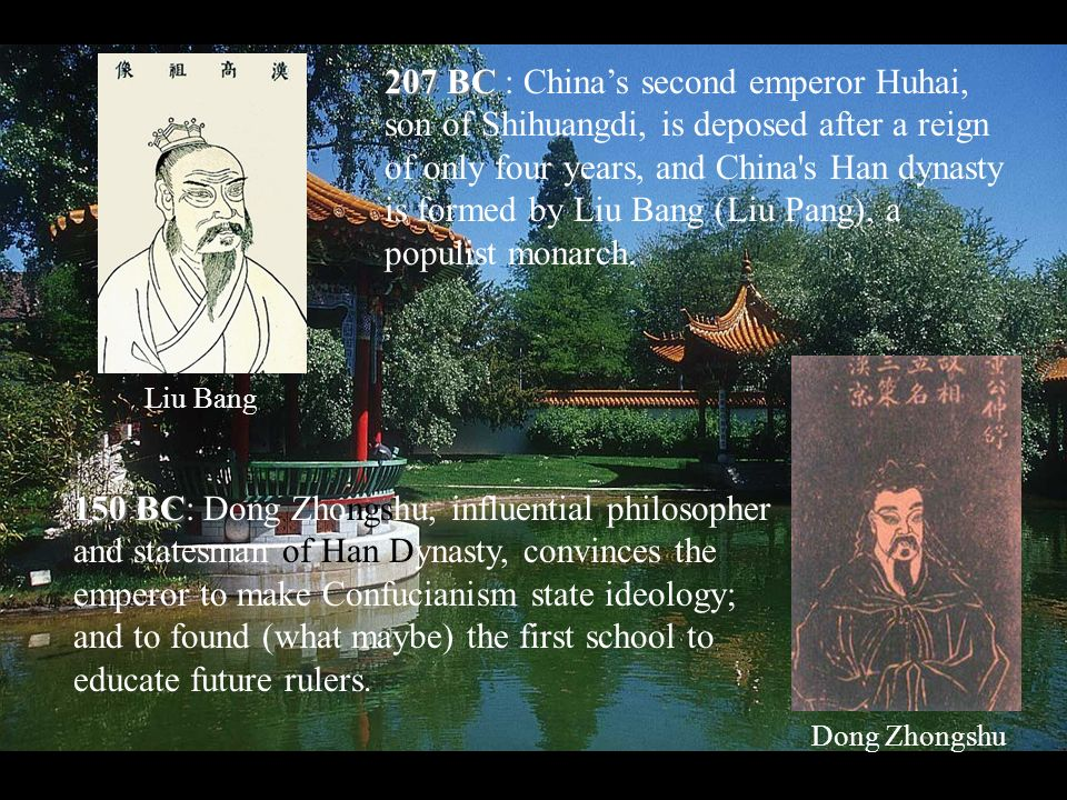207 BC 207 BC : Chinas second emperor Huhai, son of Shihuangdi, is deposed after a reign of only four years, and China s Han dynasty is formed by Liu Bang (Liu Pang), a populist monarch.