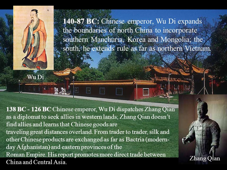 Zhang Qian 140-87 BC 140-87 BC: Chinese emperor, Wu Di expands the boundaries of north China to incorporate southern Manchuria, Korea and Mongolia; the south, he extends rule as far as northern Vietnam.