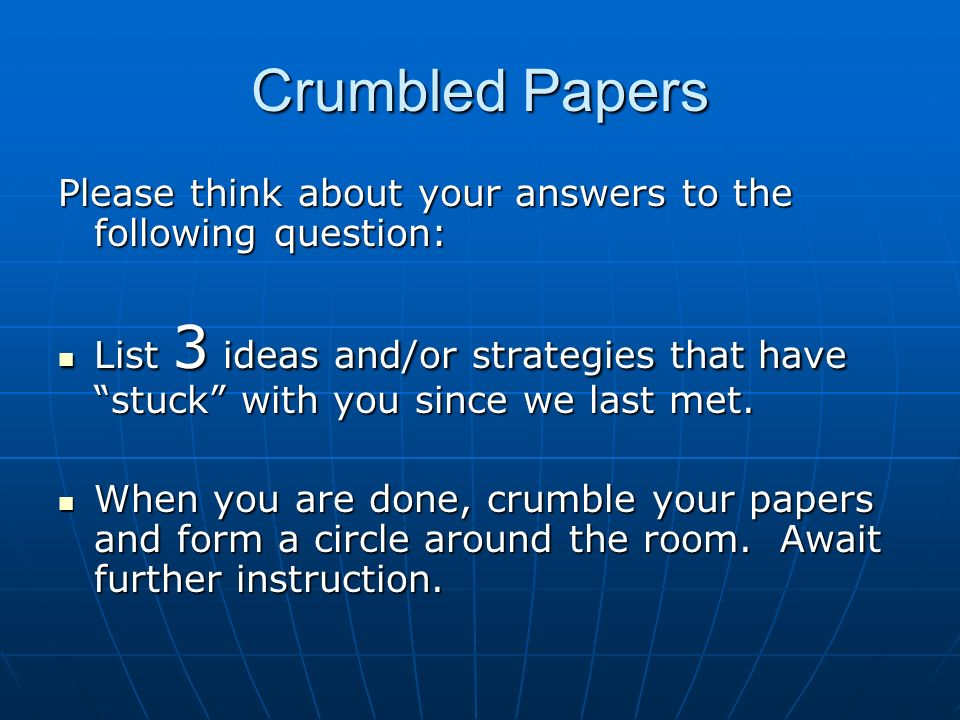Crumbled Papers Please think about your answers to the following question: List 3 ideas and/or strategies that have stuck with you since we last met.
