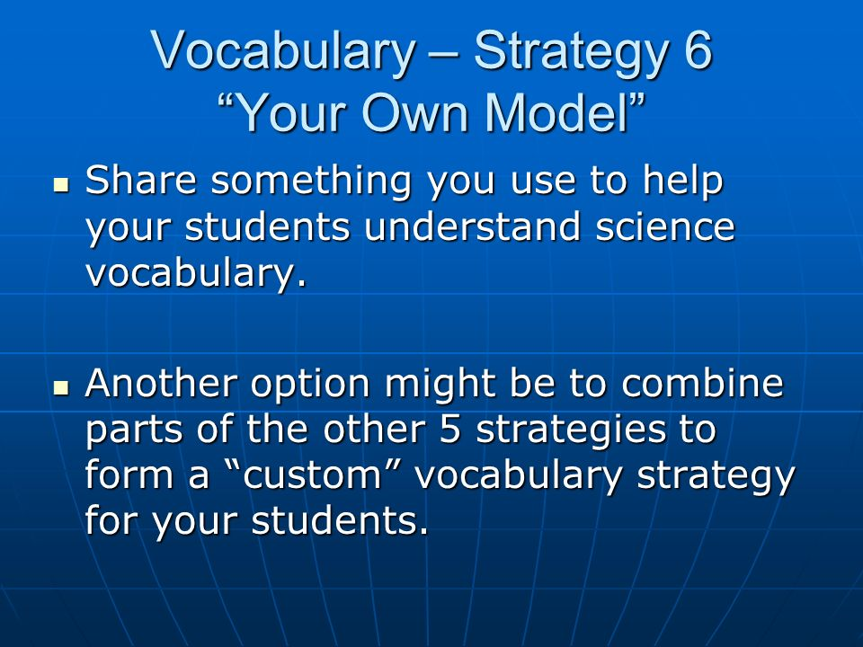 Vocabulary – Strategy 6 Your Own Model Share something you use to help your students understand science vocabulary. Share something you use to help yo