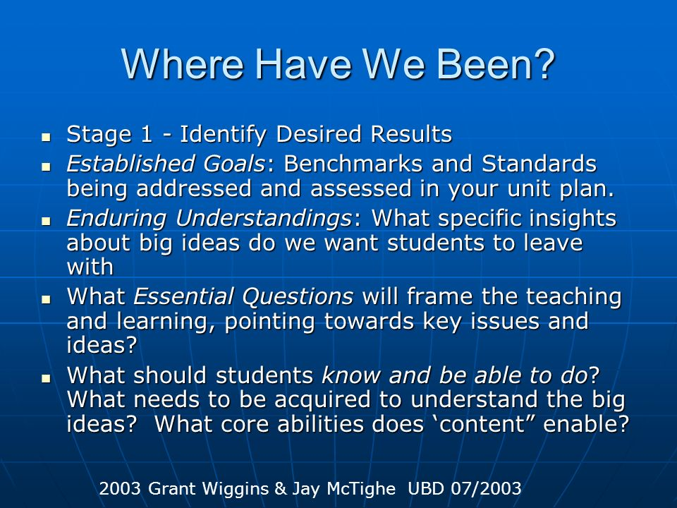 Where Have We Been? Stage 1 - Identify Desired Results Stage 1 - Identify Desired Results Established Goals: Benchmarks and Standards being addressed