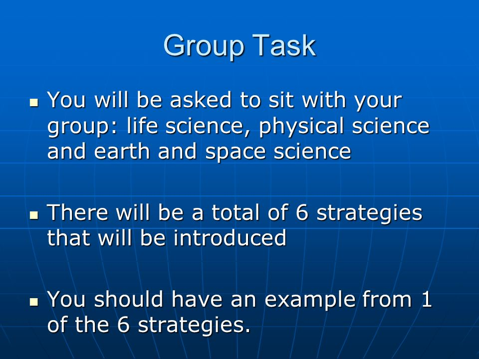Group Task You will be asked to sit with your group: life science, physical science and earth and space science You will be asked to sit with your gro