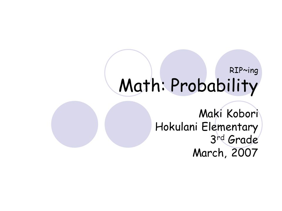 RIP~ing Math: Probability Maki Kobori Hokulani Elementary 3 rd Grade March, 2007