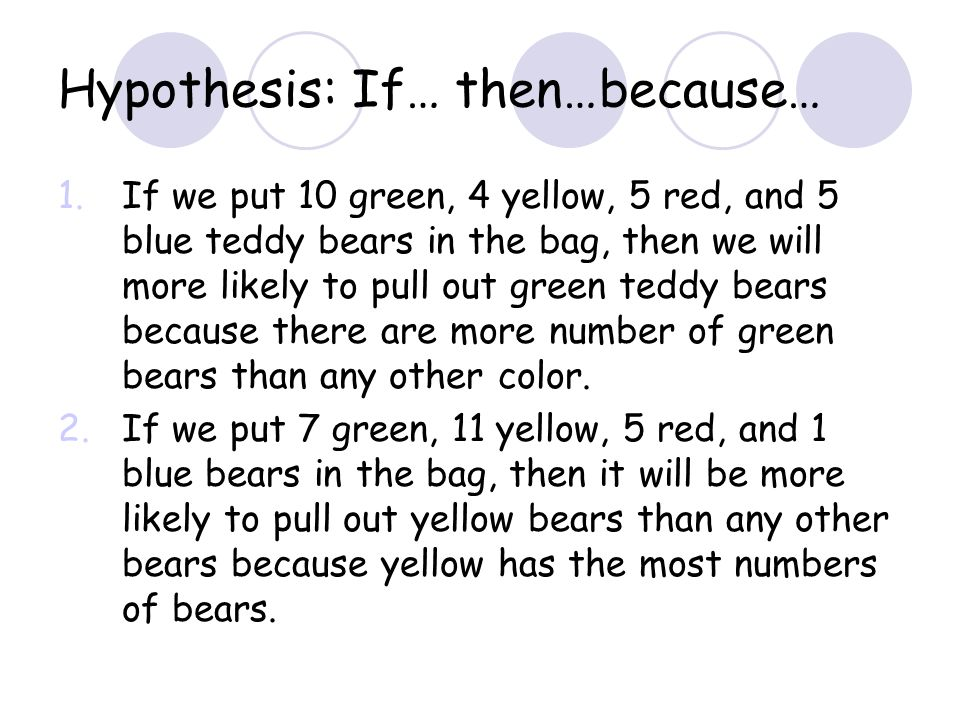 Hypothesis: If… then…because… 1.If we put 10 green, 4 yellow, 5 red, and 5 blue teddy bears in the bag, then we will more likely to pull out green ted