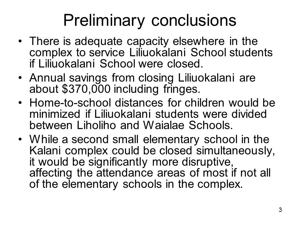 3 Preliminary conclusions There is adequate capacity elsewhere in the complex to service Liliuokalani School students if Liliuokalani School were closed.